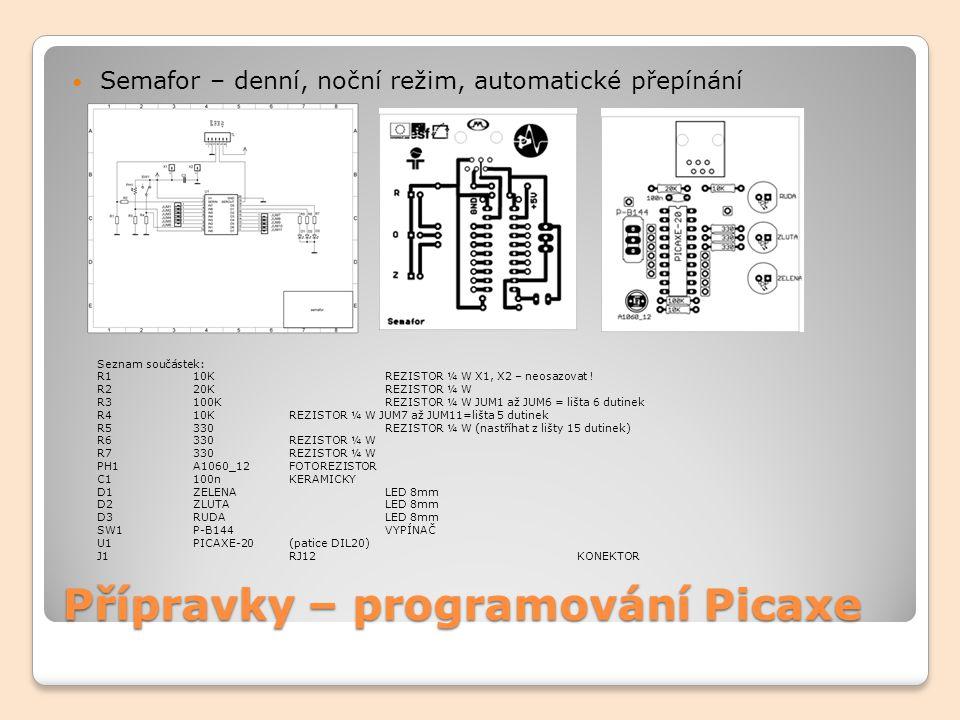 Přípravky – programování Picaxe Semafor – denní, noční režim, automatické přepínání Seznam součástek: R1 10K REZISTOR ¼ W X1, X2 – neosazovat ! R2 20K