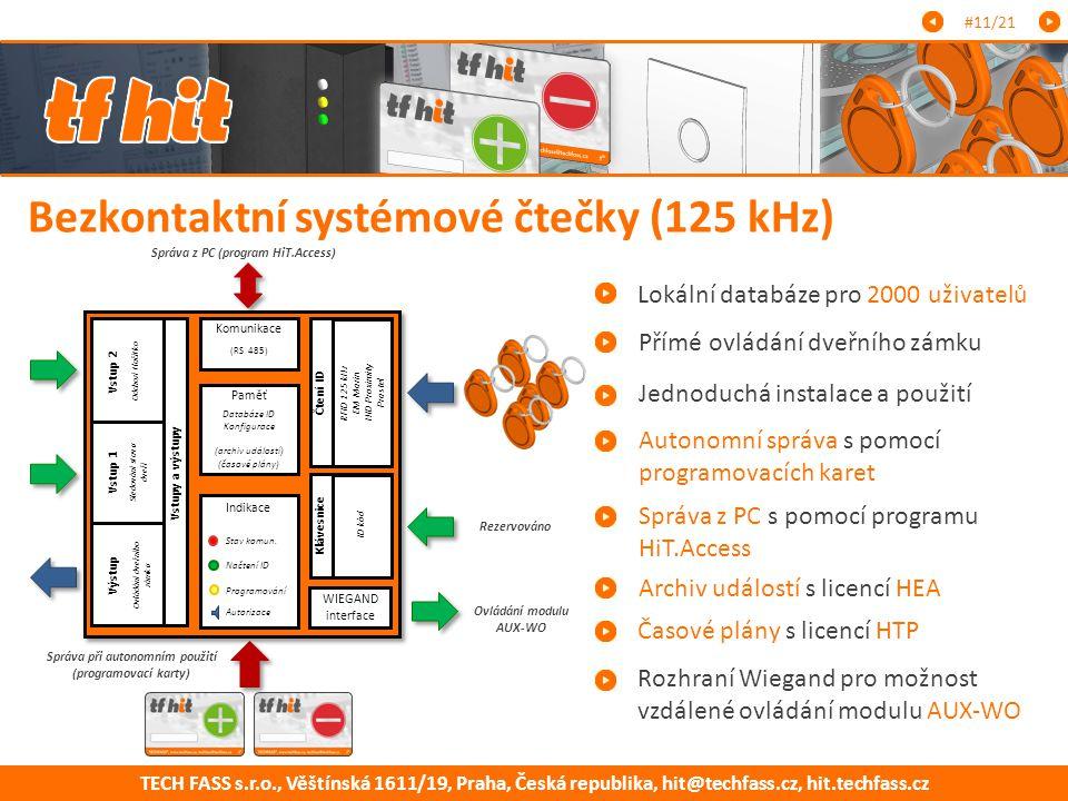 TECH FASS s.r.o., Věštínská 1611/19, Praha, Česká republika, hit@techfass.cz, hit.techfass.cz Bezkontaktní systémové čtečky (125 kHz) Lokální databáze pro 2000 uživatelů Autonomní správa s pomocí programovacích karet Přímé ovládání dveřního zámku #11/21 Rozhraní Wiegand pro možnost vzdálené ovládání modulu AUX-WO Správa z PC s pomocí programu HiT.Access Jednoduchá instalace a použití Archiv událostí s licencí HEA Časové plány s licencí HTP Správa při autonomním použití (programovací karty) Správa z PC (program HiT.Access) Ovládání modulu AUX-WO Komunikace (RS 485) Paměť Databáze ID Konfigurace (archiv událostí) (časové plány) Indikace Stav komun.