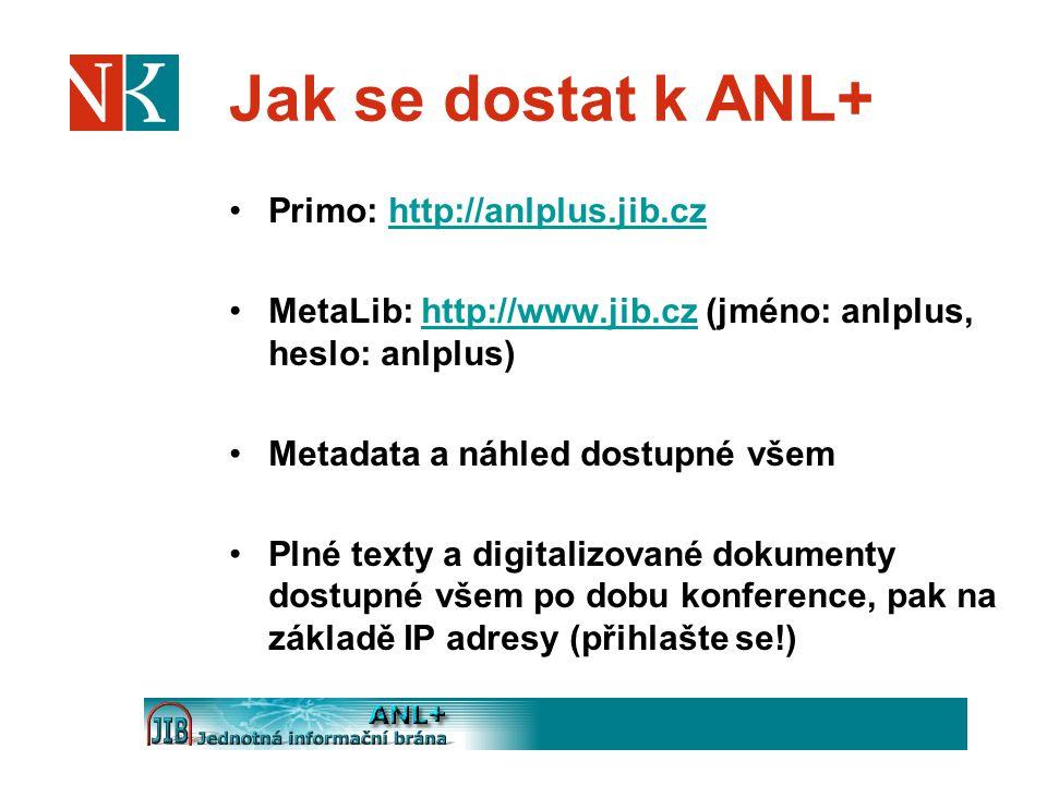 Jak se dostat k ANL+ Primo: http://anlplus.jib.czhttp://anlplus.jib.cz MetaLib: http://www.jib.cz (jméno: anlplus, heslo: anlplus)http://www.jib.cz Metadata a náhled dostupné všem Plné texty a digitalizované dokumenty dostupné všem po dobu konference, pak na základě IP adresy (přihlašte se!)