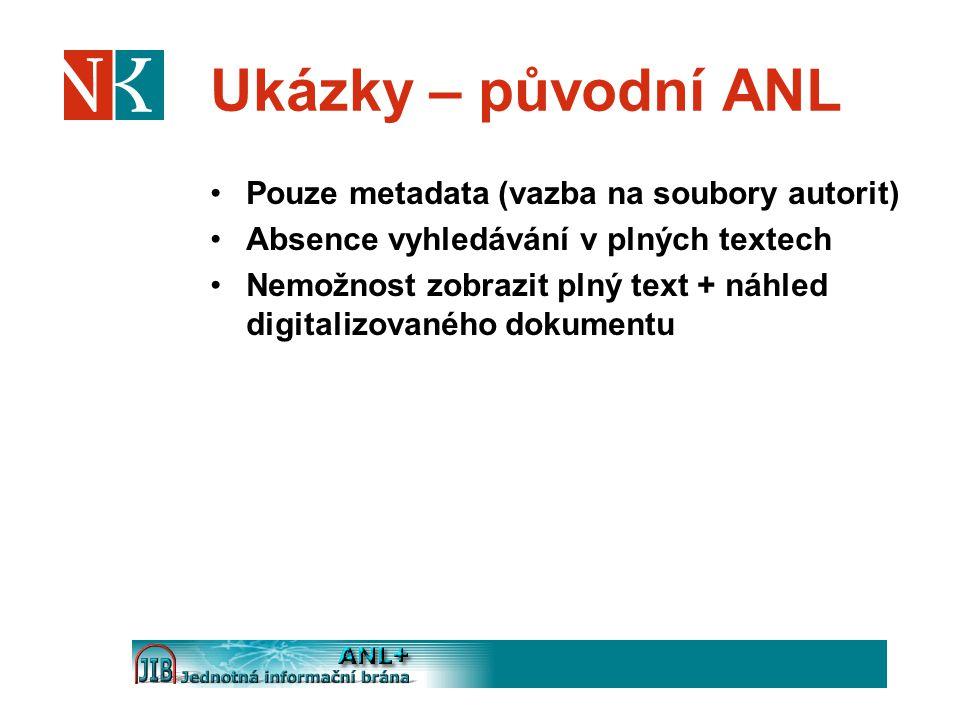 Ukázky – původní ANL Pouze metadata (vazba na soubory autorit) Absence vyhledávání v plných textech Nemožnost zobrazit plný text + náhled digitalizovaného dokumentu
