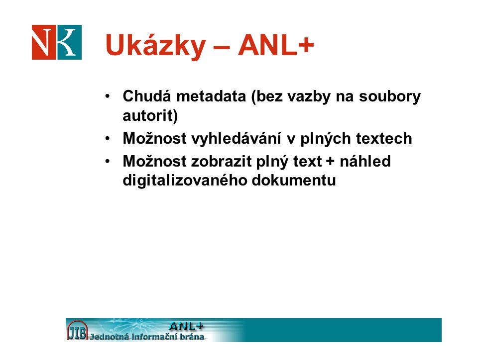 Ukázky – ANL+ Chudá metadata (bez vazby na soubory autorit) Možnost vyhledávání v plných textech Možnost zobrazit plný text + náhled digitalizovaného dokumentu