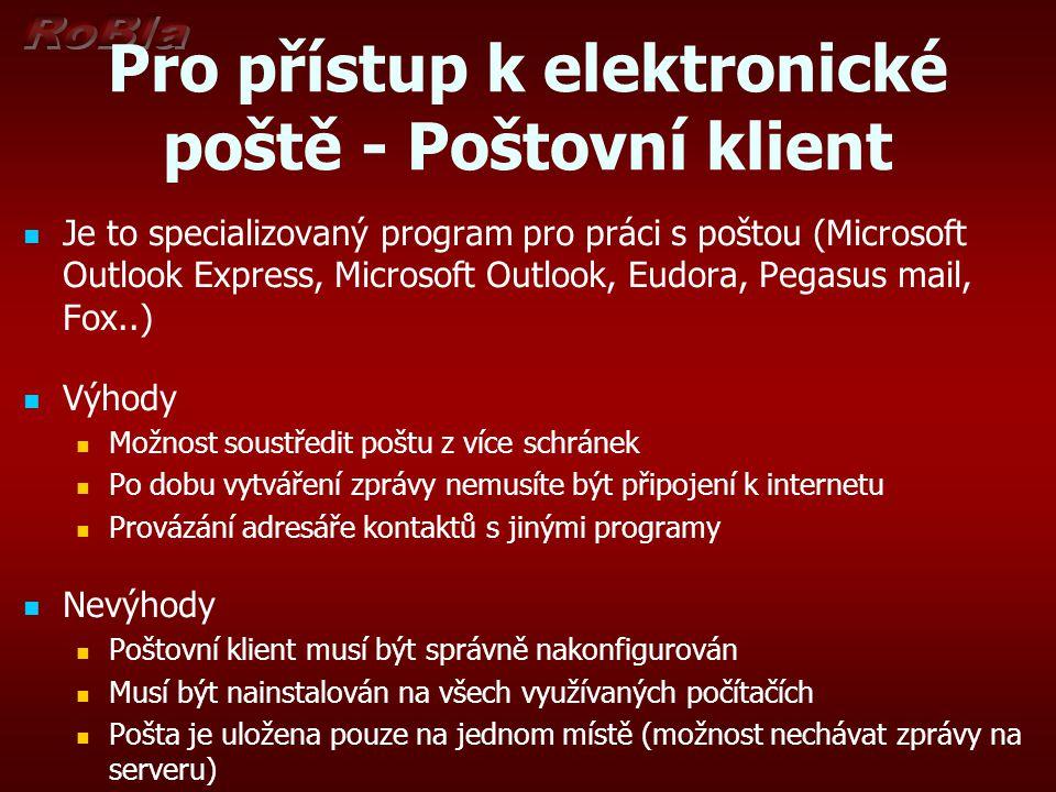 Pro přístup k elektronické poště - Poštovní klient Je to specializovaný program pro práci s poštou (Microsoft Outlook Express, Microsoft Outlook, Eudora, Pegasus mail, Fox..) Výhody Možnost soustředit poštu z více schránek Po dobu vytváření zprávy nemusíte být připojení k internetu Provázání adresáře kontaktů s jinými programy Nevýhody Poštovní klient musí být správně nakonfigurován Musí být nainstalován na všech využívaných počítačích Pošta je uložena pouze na jednom místě (možnost nechávat zprávy na serveru)