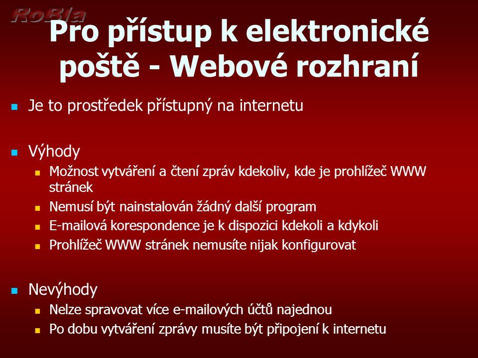 Pro přístup k elektronické poště - Webové rozhraní Je to prostředek přístupný na internetu Výhody Možnost vytváření a čtení zpráv kdekoliv, kde je prohlížeč WWW stránek Nemusí být nainstalován žádný další program E-mailová korespondence je k dispozici kdekoli a kdykoli Prohlížeč WWW stránek nemusíte nijak konfigurovat Nevýhody Nelze spravovat více e-mailových účtů najednou Po dobu vytváření zprávy musíte být připojení k internetu