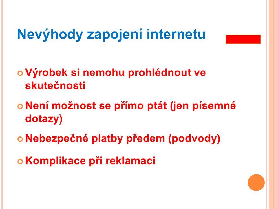 Nevýhody zapojení internetu Výrobek si nemohu prohlédnout ve skutečnosti Není možnost se přímo ptát (jen písemné dotazy) Nebezpečné platby předem (pod