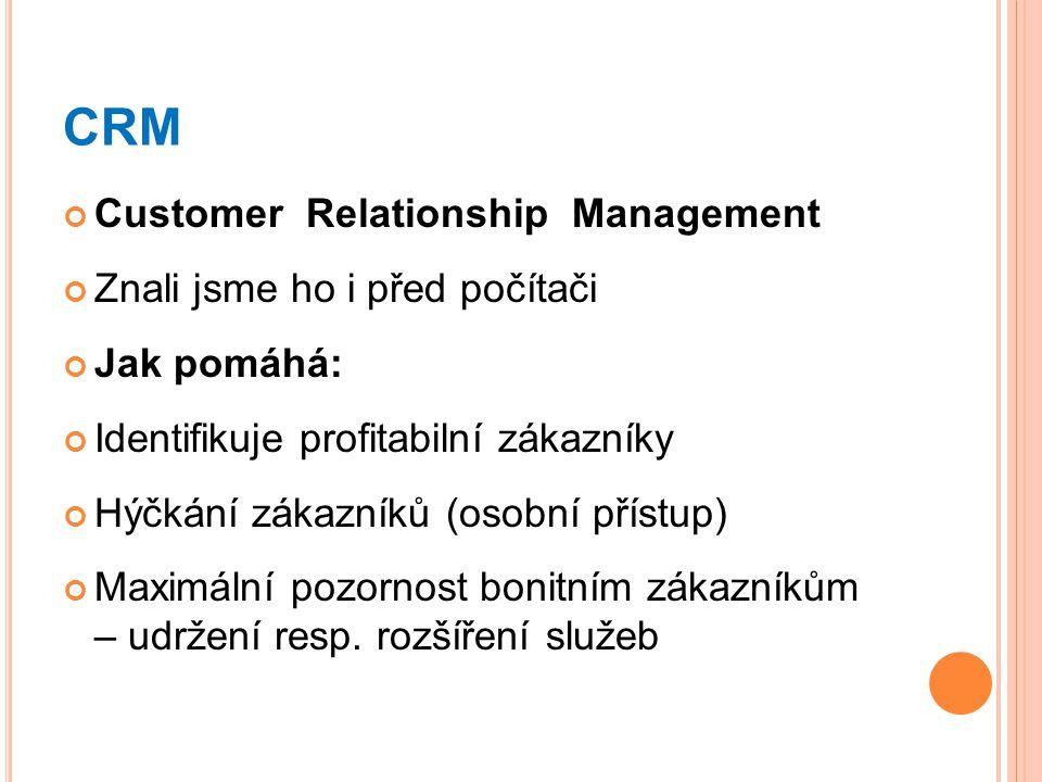 CRM Customer Relationship Management Znali jsme ho i před počítači Jak pomáhá: Identifikuje profitabilní zákazníky Hýčkání zákazníků (osobní přístup)