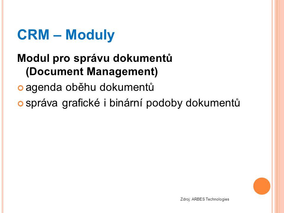 CRM – Moduly Modul pro správu dokumentů (Document Management) agenda oběhu dokumentů správa grafické i binární podoby dokumentů Zdroj: ARBES Technolog