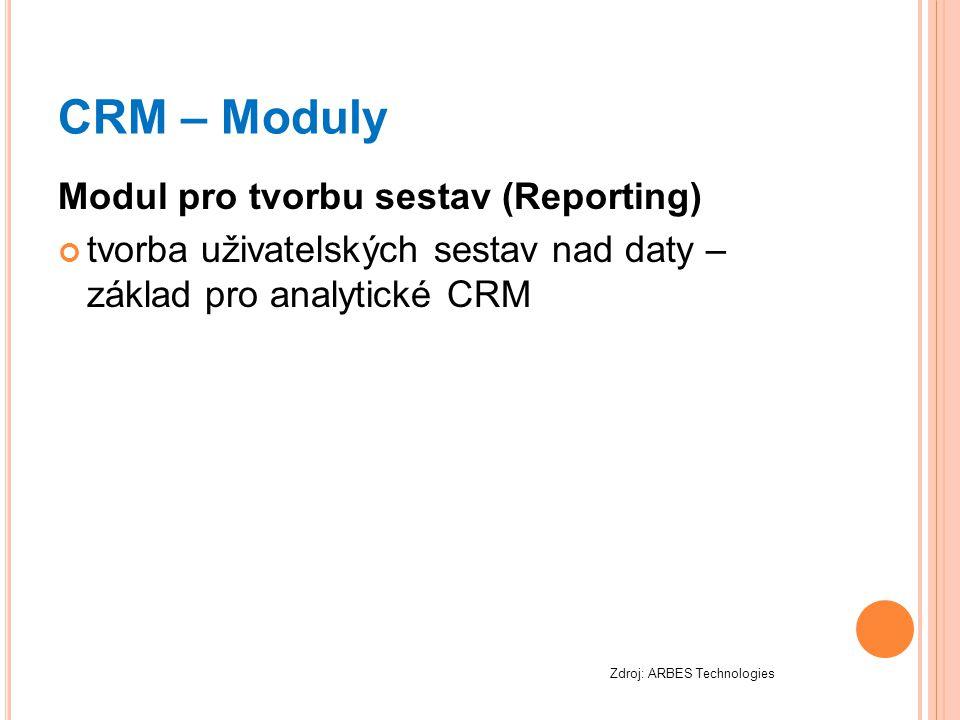 CRM – Moduly Modul pro tvorbu sestav (Reporting) tvorba uživatelských sestav nad daty – základ pro analytické CRM Zdroj: ARBES Technologies