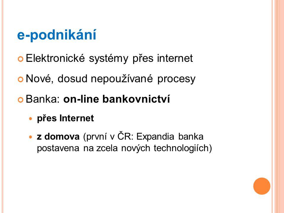 e-podnikání Elektronické systémy přes internet Nové, dosud nepoužívané procesy Banka: on-line bankovnictví přes Internet z domova (první v ČR: Expandi