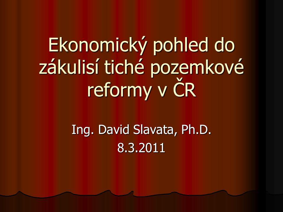 Ekonomický pohled do zákulisí tiché pozemkové reformy v ČR Ing. David Slavata, Ph.D. 8.3.2011