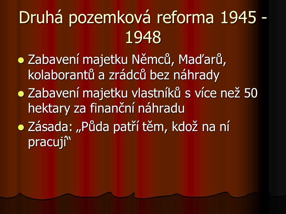 """Druhá pozemková reforma 1945 - 1948 Zabavení majetku Němců, Maďarů, kolaborantů a zrádců bez náhrady Zabavení majetku Němců, Maďarů, kolaborantů a zrádců bez náhrady Zabavení majetku vlastníků s více než 50 hektary za finanční náhradu Zabavení majetku vlastníků s více než 50 hektary za finanční náhradu Zásada: """"Půda patří těm, kdož na ní pracují Zásada: """"Půda patří těm, kdož na ní pracují"""