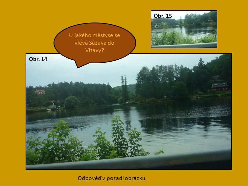 Davle U jakého městyse se vlévá Sázava do Vltavy? Obr. 15 Obr. 14 Odpověď v pozadí obrázku.