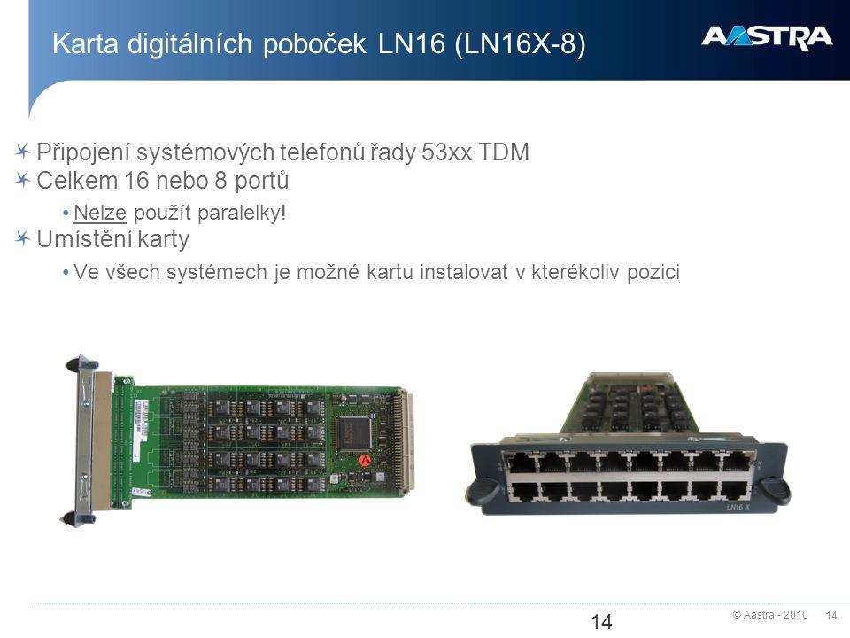 © Aastra - 2010 14 Karta digitálních poboček LN16 (LN16X-8) Připojení systémových telefonů řady 53xx TDM Celkem 16 nebo 8 portů Nelze použít paralelky