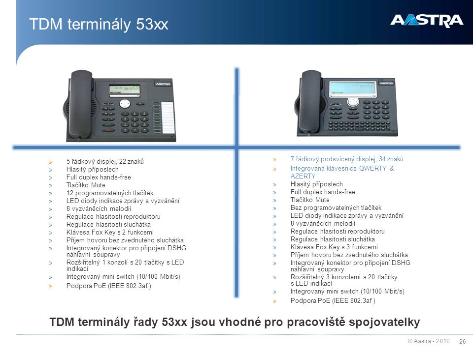 © Aastra - 2010 26 TDM terminály 53xx »5 řádkový displej, 22 znaků »Hlasitý příposlech »Full duplex hands-free »Tlačítko Mute »12 programovatelných tl