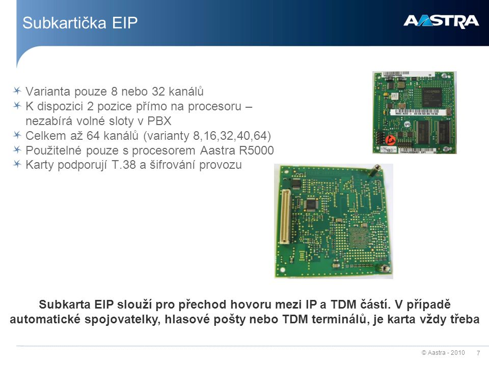 © Aastra - 2010 7 Subkartička EIP Varianta pouze 8 nebo 32 kanálů K dispozici 2 pozice přímo na procesoru – nezabírá volné sloty v PBX Celkem až 64 ka