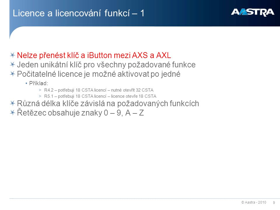 © Aastra - 2010 10 Licence a licencování funkcí – 2  Demonstration (number of days : 1 to 30)  E-voicemail (yes/no)  IVB interactivity (yes/no)  Automated attendant (integrated voice mail server: yes/no)  Hospital/hotel (yes/no): Multi-user EAI + prepayment EAI + secret code EAI + forwarding EAI  Forwarding EAI (yes/no)  Call distribution (ACD) (yes/no): Hunt group EAI + Call distribution EAI + Forwarding EAI + Listening/intervention + 128 bytes > ticket  Listening/intervention (yes/no)  128 bytes > ticket (yes/no)  Voice encryption (yes/no)  Disa (yes/no) Funkční licence Počitatelné licence  Directory record (number of records, by hundreds)  LDAP synchronisation (number of records, by hundreds)  SIP trunk links (number of simultaneous calls)  Aastra IP mobiles (1 to 500 terminals)  Aastra IP terminals (1 to 500 terminals)  Aastra SIP terminals (1 to 500 terminals)  IP terminals (1 to 500 terminals)  IP dual homing (1 to 500 terminals)  VTI/XML CTI (1 to 256)  CSTA CTI (1 to 2048 objects)  V24 interactive voice mail server (1 to 16 accesses)  Extended Q23 interactive voice mail server (1 to 64 accesses)  IP XML interactive voice mail server (1 to 64 accesses)  Sgml/ATDC XML (1 to 64 accesses)