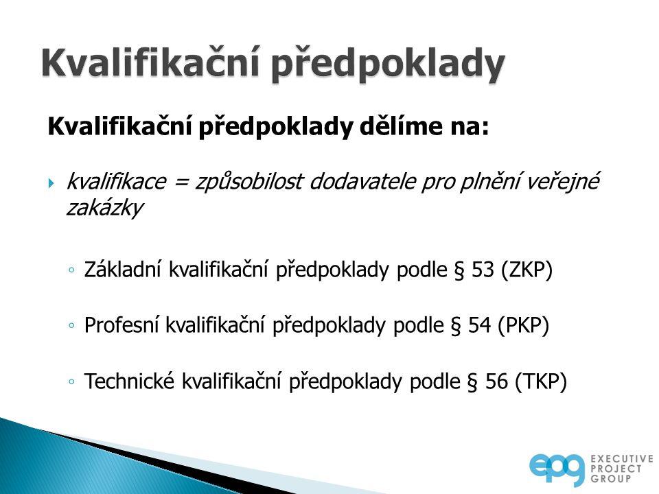Kvalifikační předpoklady dělíme na:  kvalifikace = způsobilost dodavatele pro plnění veřejné zakázky ◦ Základní kvalifikační předpoklady podle § 53 (ZKP) ◦ Profesní kvalifikační předpoklady podle § 54 (PKP) ◦ Technické kvalifikační předpoklady podle § 56 (TKP)