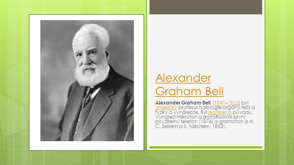 Alexander Graham Bell Alexander Graham Bell (1847–1922) byl americký profesor fyziologie orgánů řeči a fyziky a vynálezce. Byl skotského původu. Vynal