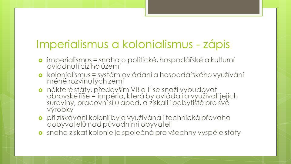Imperialismus a kolonialismus - zápis  imperialismus = snaha o politické, hospodářské a kulturní ovládnutí cizího území  kolonialismus = systém ovlá