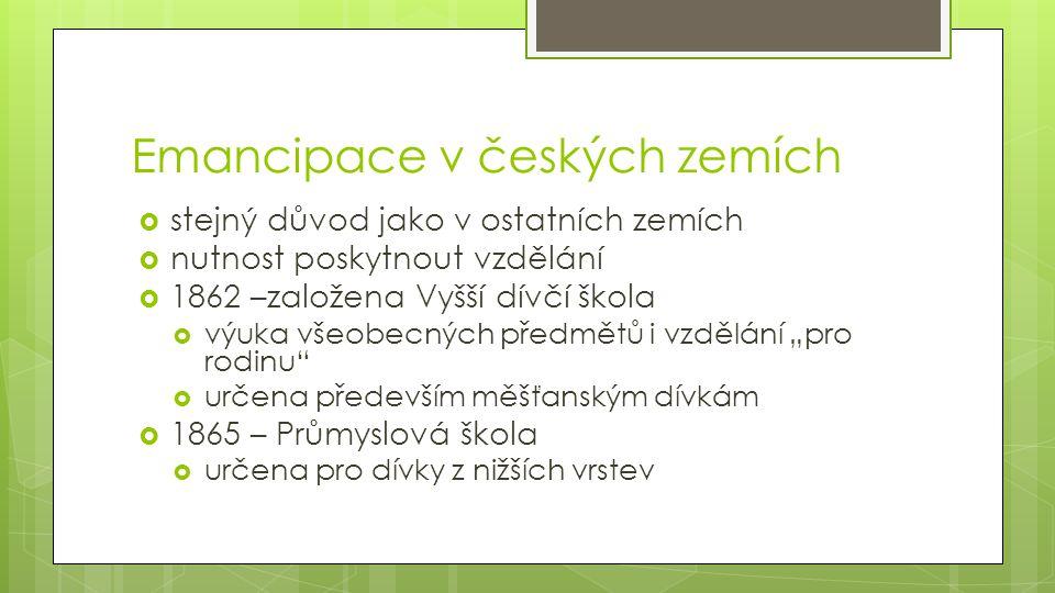 Emancipace v českých zemích  stejný důvod jako v ostatních zemích  nutnost poskytnout vzdělání  1862 –založena Vyšší dívčí škola  výuka všeobecnýc