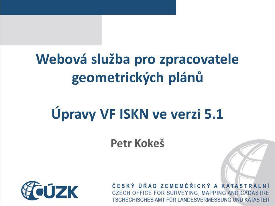 Webová služba pro zpracovatele geometrických plánů Úpravy VF ISKN ve verzi 5.1 Petr Kokeš