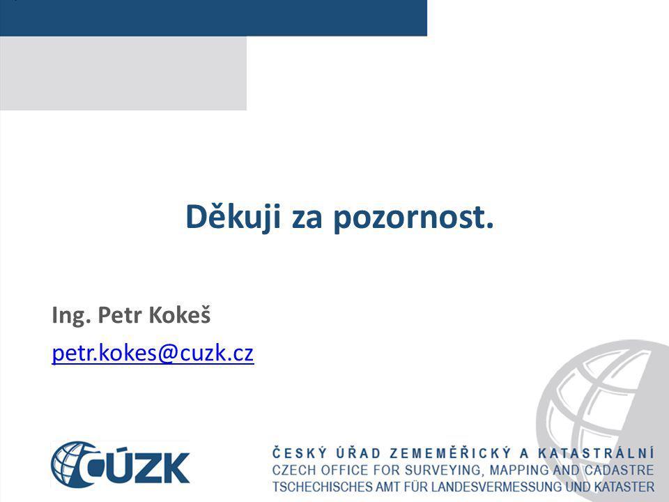 Děkuji za pozornost. Ing. Petr Kokeš petr.kokes@cuzk.cz