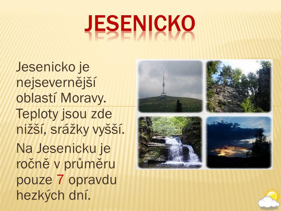 Jesenicko je nejsevernější oblastí Moravy. Teploty jsou zde nižší, srážky vyšší. Na Jesenicku je ročně v průměru pouze 7 opravdu hezkých dní.