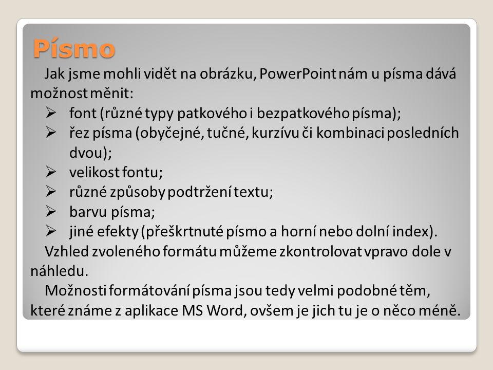 Písmo Jak jsme mohli vidět na obrázku, PowerPoint nám u písma dává možnost měnit:  font (různé typy patkového i bezpatkového písma);  řez písma (obyčejné, tučné, kurzívu či kombinaci posledních dvou);  velikost fontu;  různé způsoby podtržení textu;  barvu písma;  jiné efekty (přeškrtnuté písmo a horní nebo dolní index).