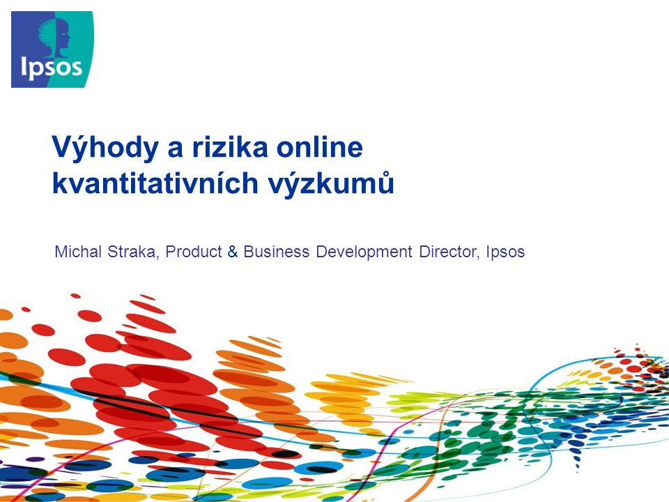 Výhody a rizika online kvantitativních výzkumů Michal Straka, Product & Business Development Director, Ipsos