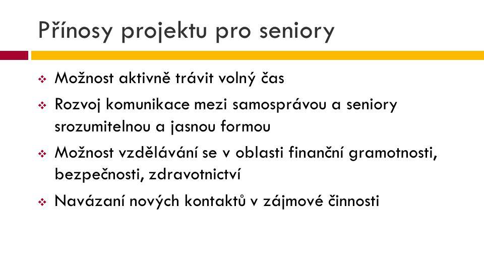 Přínosy projektu pro seniory  Možnost aktivně trávit volný čas  Rozvoj komunikace mezi samosprávou a seniory srozumitelnou a jasnou formou  Možnost