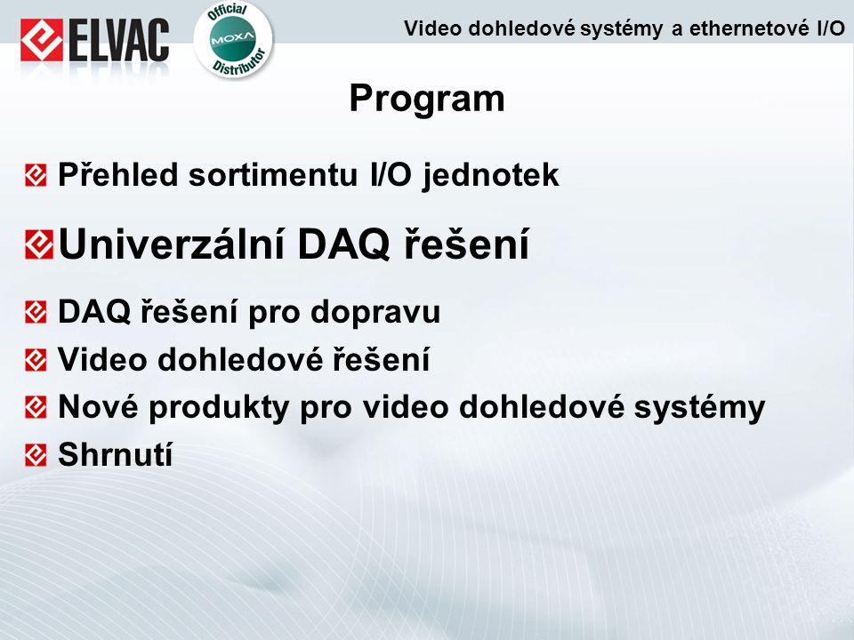 Vlastnosti univerzálních DAQ řešení Distribuované I/O s Click & Go řada ioLogik E2000 Click & Go logika Podpora SNMP V3 CGI příkazy Remote Action povely řada ioLogik E2000 Click & Go logika Podpora SNMP V3 CGI příkazy Remote Action povely Distribuované I/O řada ioLogik E1200 Daisy Chain propojitelnost Certifikace C1D2/ATEX Podpora Peer-to-Peer přenosu veličin Uživatelsky definovatelné Modbus/TCP adresy řada ioLogik E1200 Daisy Chain propojitelnost Certifikace C1D2/ATEX Podpora Peer-to-Peer přenosu veličin Uživatelsky definovatelné Modbus/TCP adresy řada ioLogik W5000 Click & Go logika Mezipaměť na SD kartě Řešení pro dynamické IP adresy Rozšiřitelnost počtu I/O řada ioLogik W5000 Click & Go logika Mezipaměť na SD kartě Řešení pro dynamické IP adresy Rozšiřitelnost počtu I/O řada ioLogik 4000/E4200 Moduly bez základní sběrnice Snadná údržba Dva nezávislé LAN porty (E4200) řada ioLogik 4000/E4200 Moduly bez základní sběrnice Snadná údržba Dva nezávislé LAN porty (E4200) řada ioLogik E1200H Velká hustota IO kanálů Certifikace IEC 60945 Odolné mechanické provedení řada ioLogik E1200H Velká hustota IO kanálů Certifikace IEC 60945 Odolné mechanické provedení Modulární distribuované I/O Video dohledové systémy a ethernetové I/O