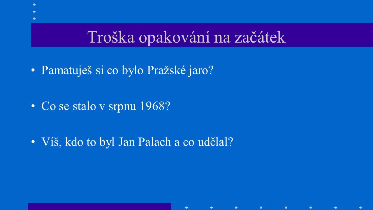 Troška opakování na začátek Pamatuješ si co bylo Pražské jaro? Co se stalo v srpnu 1968? Víš, kdo to byl Jan Palach a co udělal?