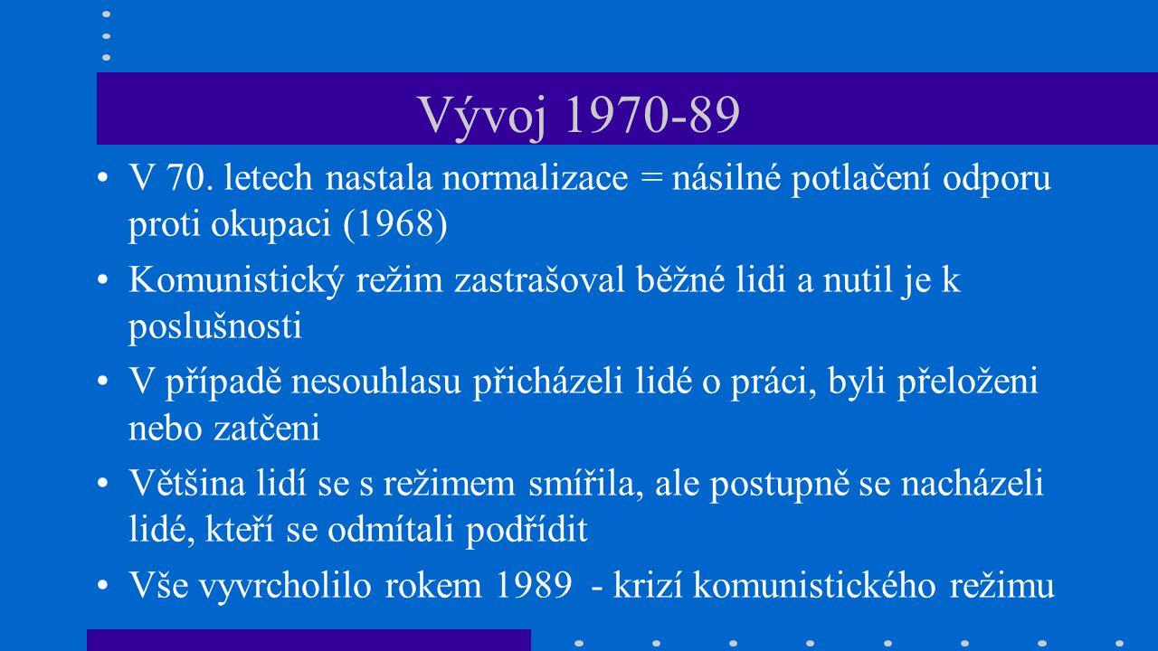 Vývoj 1970-89 V 70. letech nastala normalizace = násilné potlačení odporu proti okupaci (1968) Komunistický režim zastrašoval běžné lidi a nutil je k