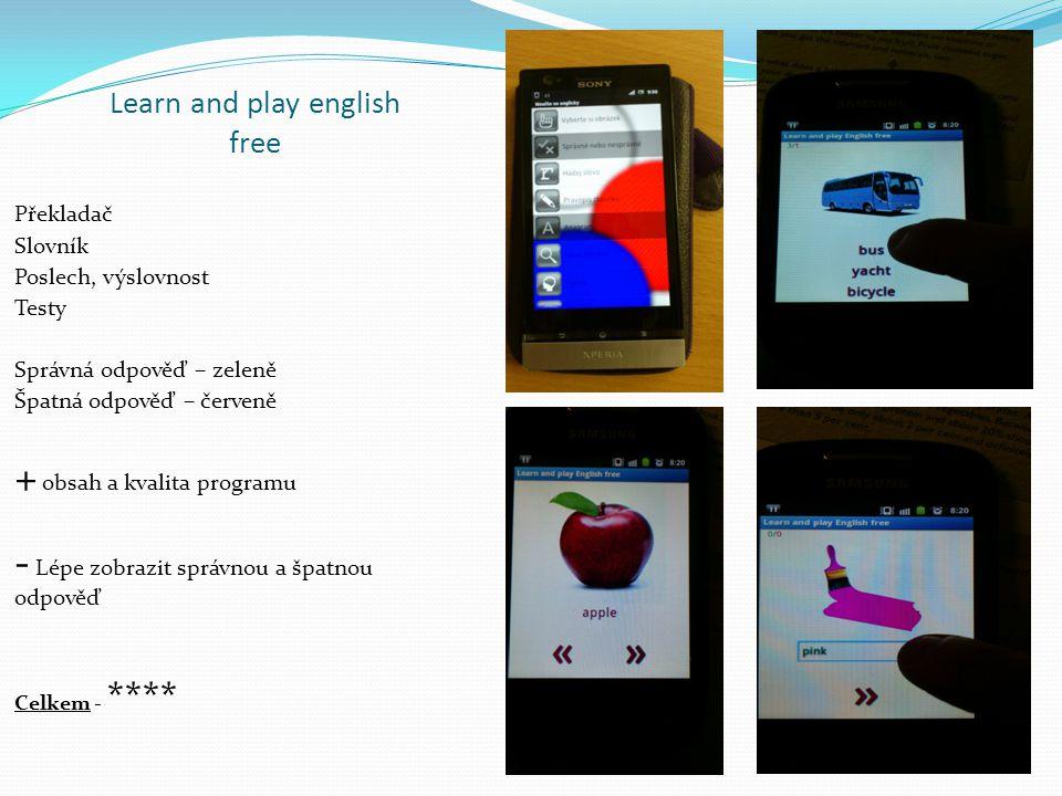 Learn and play english free Překladač Slovník Poslech, výslovnost Testy Správná odpověď – zeleně Špatná odpověď – červeně + obsah a kvalita programu - Lépe zobrazit správnou a špatnou odpověď Celkem - ****