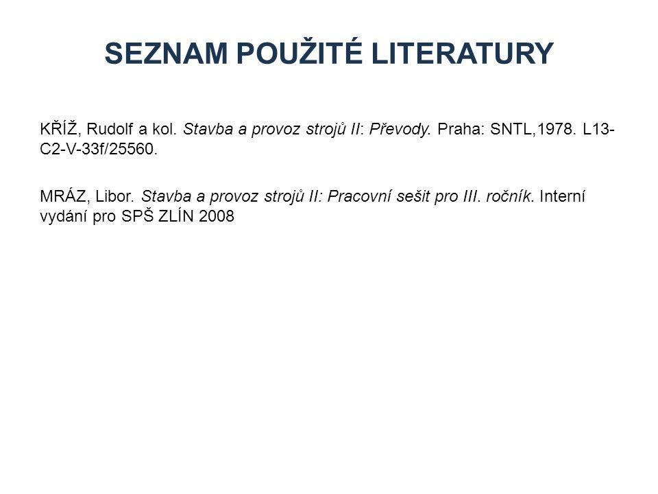 SEZNAM POUŽITÉ LITERATURY KŘÍŽ, Rudolf a kol. Stavba a provoz strojů II: Převody. Praha: SNTL,1978. L13- C2-V-33f/25560. MRÁZ, Libor. Stavba a provoz