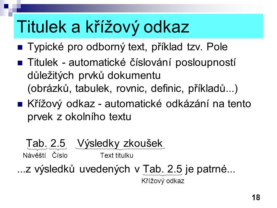 18 Titulek a křížový odkaz Typické pro odborný text, příklad tzv. Pole Titulek - automatické číslování posloupností důležitých prvků dokumentu (obrázk