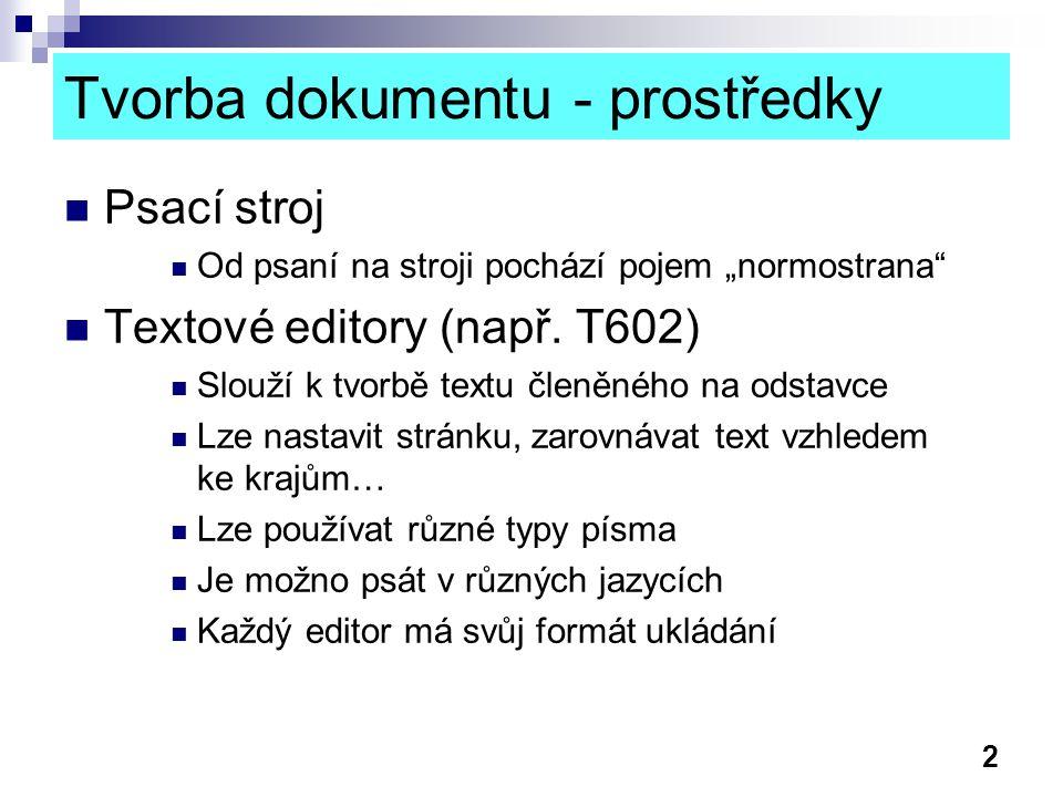 3 Tvorba dokumentu - prostředky Textové procesory (Word, Write, AmiPro..)  Navíc vzhledem k textovým editorům: Dělení slov, kontrola pravopisu, synonyma Styly - lze si přizpůsobit, nebo nadefinovat vlastní Značné možnosti při práci s obrázky a tabulkami Sloupcová sazba, obtékání Vkládání obsahu, seznamu vyobrazení, rejstříku… Možnost vytváření vlastních šablon Možnost hromadné korespondence