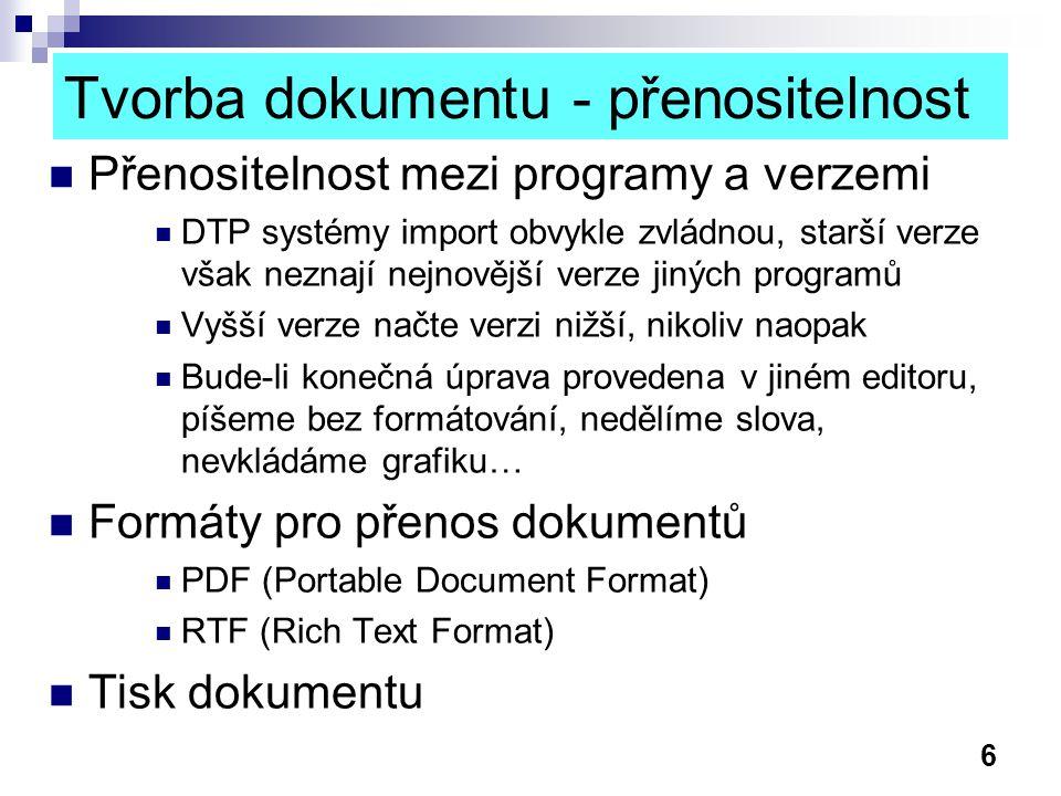 6 Tvorba dokumentu - přenositelnost Přenositelnost mezi programy a verzemi DTP systémy import obvykle zvládnou, starší verze však neznají nejnovější verze jiných programů Vyšší verze načte verzi nižší, nikoliv naopak Bude-li konečná úprava provedena v jiném editoru, píšeme bez formátování, nedělíme slova, nevkládáme grafiku… Formáty pro přenos dokumentů PDF (Portable Document Format) RTF (Rich Text Format) Tisk dokumentu