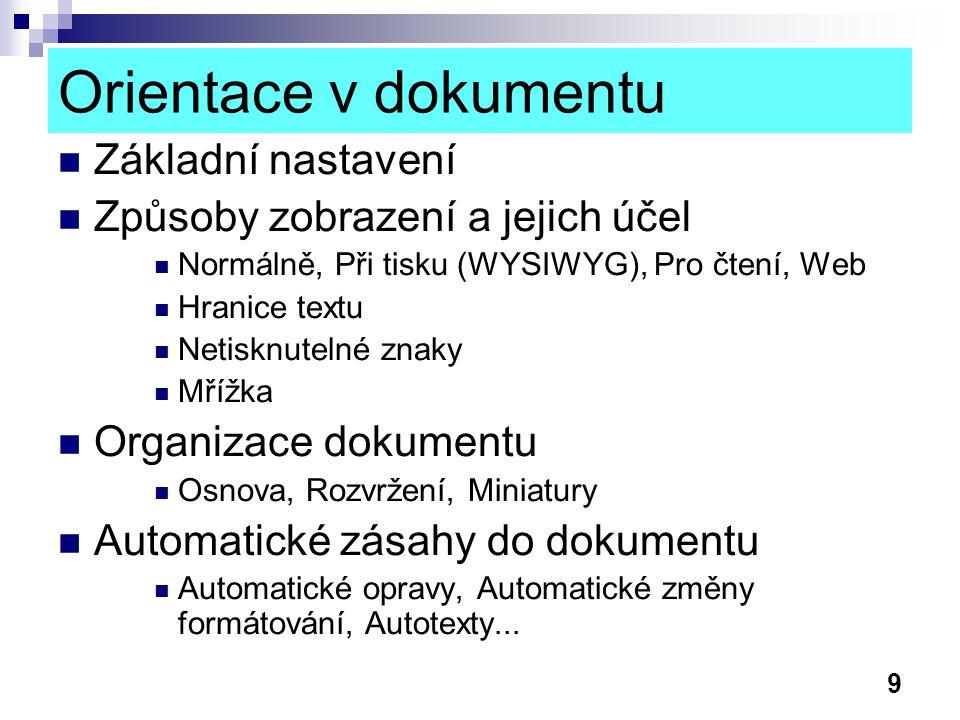 9 Orientace v dokumentu Základní nastavení Způsoby zobrazení a jejich účel Normálně, Při tisku (WYSIWYG), Pro čtení, Web Hranice textu Netisknutelné znaky Mřížka Organizace dokumentu Osnova, Rozvržení, Miniatury Automatické zásahy do dokumentu Automatické opravy, Automatické změny formátování, Autotexty...