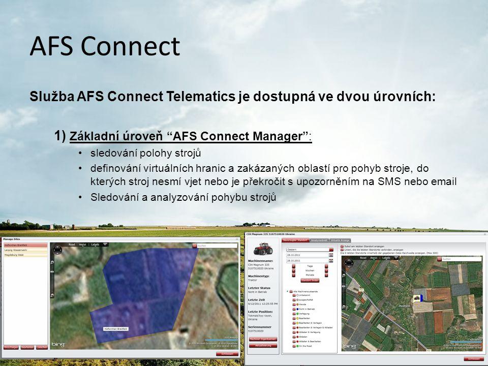 AFS Connect Služba AFS Connect Telematics je dostupná ve dvou úrovních: 2) Exkluzivní úroveň AFS Connect Executive : Všechny funkce jako AFS Connect Manager , navíc: –virtuální displej s přístupem ke všem provozním a výkonnostním parametrů stroje dostupných na displeji AFS pracovního stroje –analýza dat v podobě grafů a tabulek –zprávy: přímá komunikace s obsluhou stroje prostřednictvím monitoru AFS nainstalovaného v kabině stroje –monitorování hladiny paliva v nádrži s upozorněním na ztrátu paliva