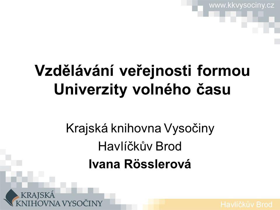 Vzdělávání veřejnosti formou Univerzity volného času Krajská knihovna Vysočiny Havlíčkův Brod Ivana Rösslerová