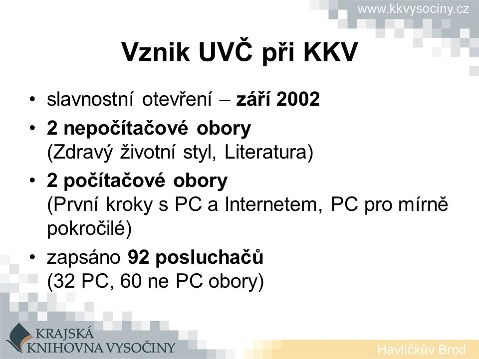 Vznik UVČ při KKV slavnostní otevření – září 2002 2 nepočítačové obory (Zdravý životní styl, Literatura) 2 počítačové obory (První kroky s PC a Internetem, PC pro mírně pokročilé) zapsáno 92 posluchačů (32 PC, 60 ne PC obory)
