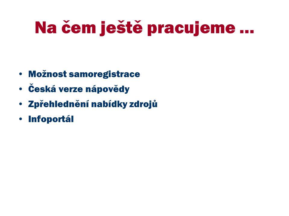 Na čem ještě pracujeme … Možnost samoregistrace Česká verze nápovědy Zpřehlednění nabídky zdrojů Infoportál