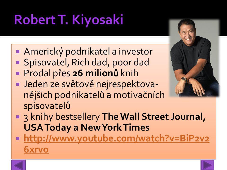  Americký podnikatel a investor  Spisovatel, Rich dad, poor dad  Prodal přes 26 milionů knih  Jeden ze světově nejrespektova- nějších podnikatelů a motivačních spisovatelů  3 knihy bestsellery The Wall Street Journal, USA Today a New York Times  http://www.youtube.com/watch?v=BiP2v2 6xrvo http://www.youtube.com/watch?v=BiP2v2 6xrvo  Americký podnikatel a investor  Spisovatel, Rich dad, poor dad  Prodal přes 26 milionů knih  Jeden ze světově nejrespektova- nějších podnikatelů a motivačních spisovatelů  3 knihy bestsellery The Wall Street Journal, USA Today a New York Times  http://www.youtube.com/watch?v=BiP2v2 6xrvo http://www.youtube.com/watch?v=BiP2v2 6xrvo