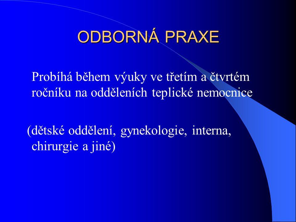 ODBORNÁ PRAXE Probíhá během výuky ve třetím a čtvrtém ročníku na odděleních teplické nemocnice (dětské oddělení, gynekologie, interna, chirurgie a jin