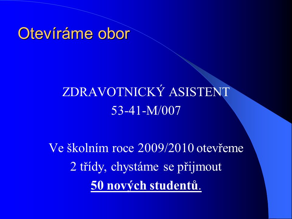 Otevíráme obor ZDRAVOTNICKÝ ASISTENT 53-41-M/007 Ve školním roce 2009/2010 otevřeme 2 třídy, chystáme se přijmout 50 nových studentů.