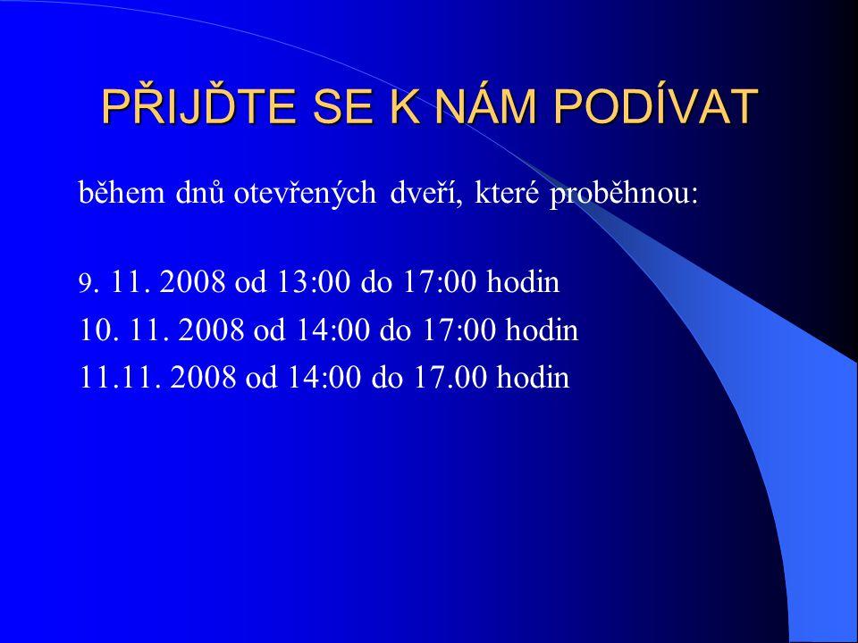PŘIJĎTE SE K NÁM PODÍVAT během dnů otevřených dveří, které proběhnou: 9. 11. 2008 od 13:00 do 17:00 hodin 10. 11. 2008 od 14:00 do 17:00 hodin 11.11.