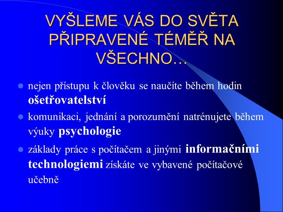 VYŠLEME VÁS DO SVĚTA PŘIPRAVENÉ TÉMĚŘ NA VŠECHNO… nejen přístupu k člověku se naučíte během hodin ošetřovatelství komunikaci, jednání a porozumění natrénujete během výuky psychologie základy práce s počítačem a jinými informačními technologiemi získáte ve vybavené počítačové učebně