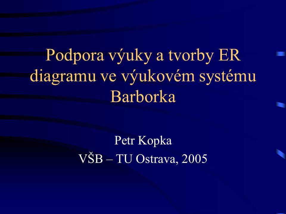 Podpora výuky a tvorby ER diagramu ve výukovém systému Barborka Petr Kopka VŠB – TU Ostrava, 2005