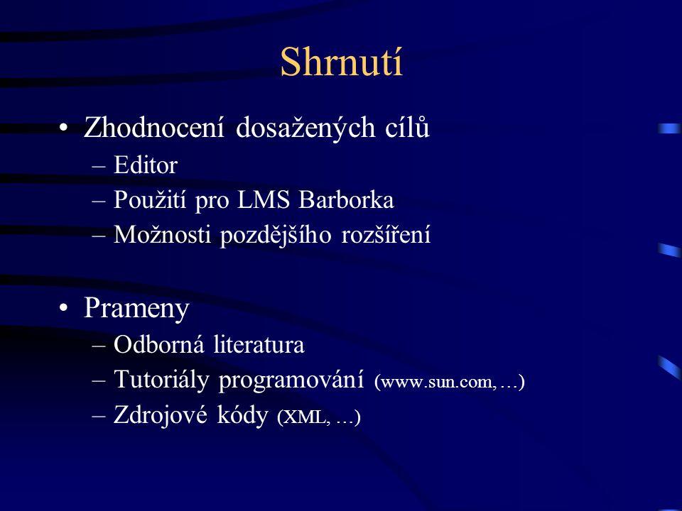 Shrnutí Zhodnocení dosažených cílů –Editor –Použití pro LMS Barborka –Možnosti pozdějšího rozšíření Prameny –Odborná literatura –Tutoriály programování (www.sun.com, …) –Zdrojové kódy (XML, …)