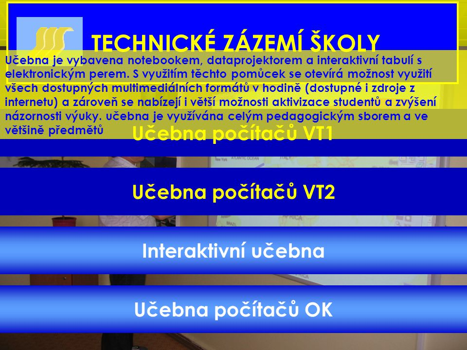Učebna počítačů VT2 Interaktivní učebna Učebna počítačů OK TECHNICKÉ ZÁZEMÍ ŠKOLY Učebna počítačů VT1 Učebna je vybavena notebookem, dataprojektorem a